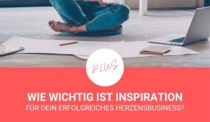 Inspiration – wie wichtig ist sie für den Erfolg Deines Herzensbusiness wirklich?